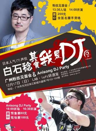 白石稔 其实我是DJ 广州粉丝见面会 & Anisong DJ Party