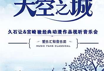"""【展宣】""""天空之城""""久石让&宫崎骏经典动漫作品视听音乐会"""