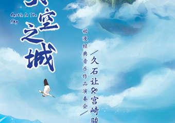 《天空之城》久石让 宫崎骏动漫经典音乐作品演奏会-上海站06.19