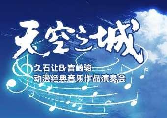 《天空之城》久石让&宫崎骏动漫经典音乐作品演奏会-广州站08.13